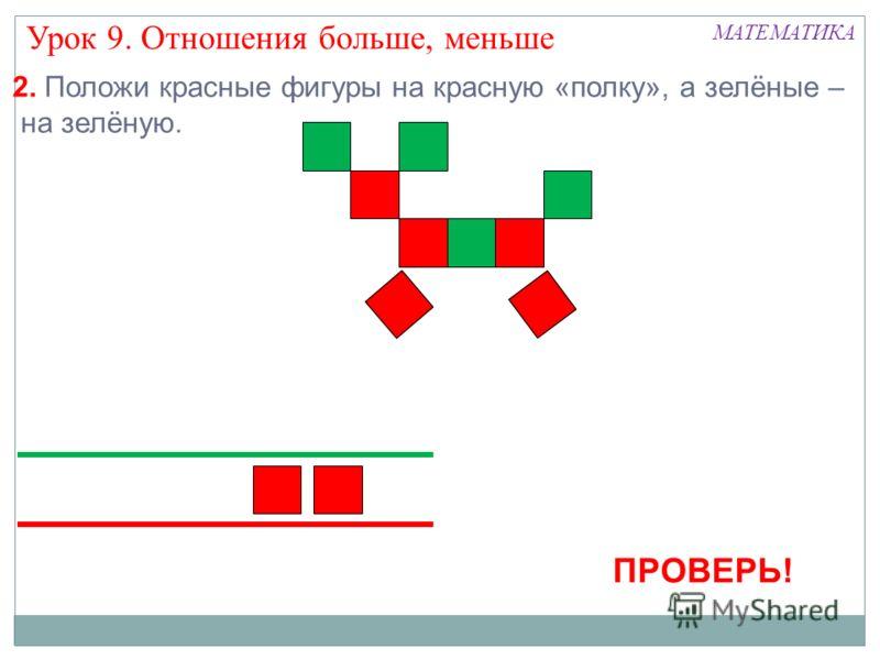2. Положи красные фигуры на красную «полку», а зелёные – на зелёную. ПРОВЕРЬ! Урок 9. Отношения больше, меньше МАТЕМАТИКА