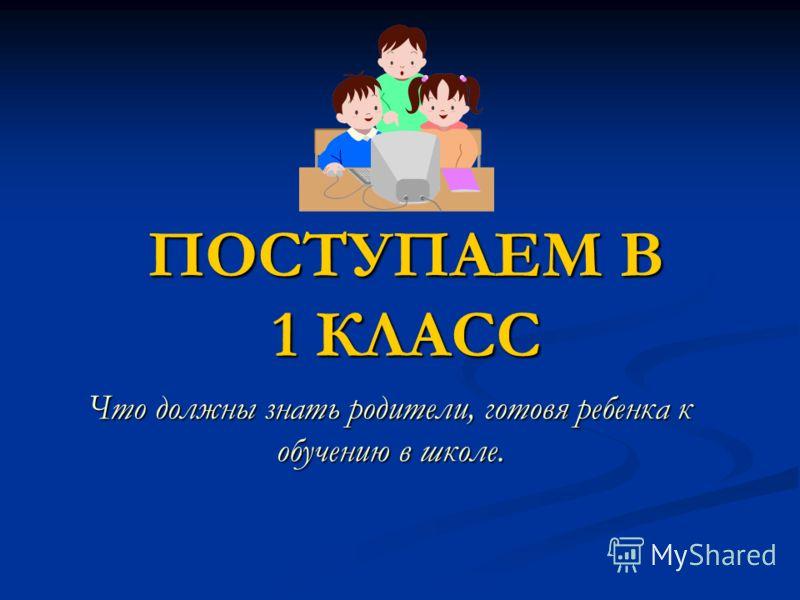 ПОСТУПАЕМ В 1 КЛАСС Что должны знать родители, готовя ребенка к обучению в школе.