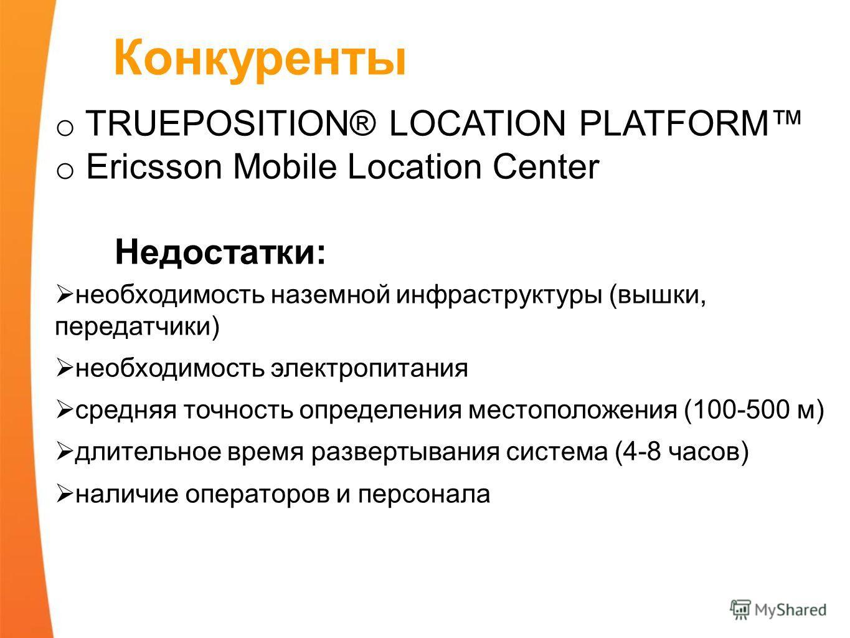 Конкуренты o TRUEPOSITION® LOCATION PLATFORM o Ericsson Mobile Location Center Недостатки: необходимость наземной инфраструктуры (вышки, передатчики) необходимость электропитания средняя точность определения местоположения (100-500 м) длительное врем