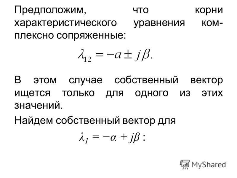 Предположим, что корни характеристического уравнения ком- плексно сопряженные: В этом случае собственный вектор ищется только для одного из этих значений. Найдем собственный вектор для λ 1 = α + jβ :