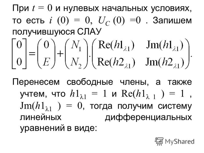 При t = 0 и нулевых начальных условиях, то есть i (0) = 0, U C (0) =0. Запишем получившуюся СЛАУ Перенесем свободные члены, а также учтем, что h1 λ1 = 1 и Re(h1 λ 1 ) = 1, Jm(h1 λ1 ) = 0, тогда получим систему линейных дифференциальных уравнений в ви