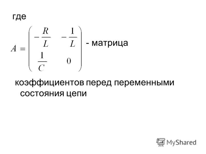 где - матрица коэффициентов перед переменными состояния цепи
