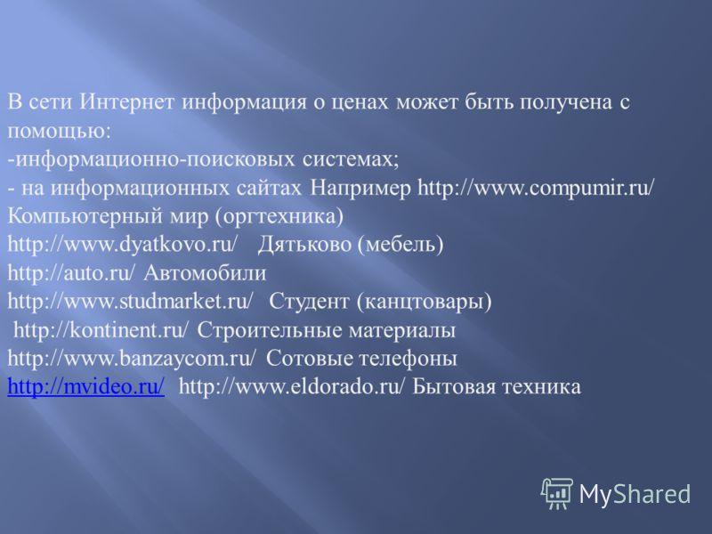 В сети Интернет информация о ценах может быть получена с помощью: -информационно-поисковых системах; - на информационных сайтах Например http://www.compumir.ru/ Компьютерный мир (оргтехника) http://www.dyatkovo.ru/ Дятьково (мебель) http://auto.ru/ А