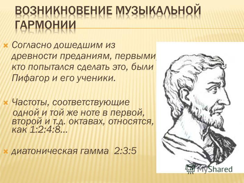 Согласно дошедшим из древности преданиям, первыми, кто попытался сделать это, были Пифагор и его ученики. Частоты, соответствующие одной и той же ноте в первой, второй и т.д. октавах, относятся, как 1:2:4:8… диатоническая гамма 2:3:5