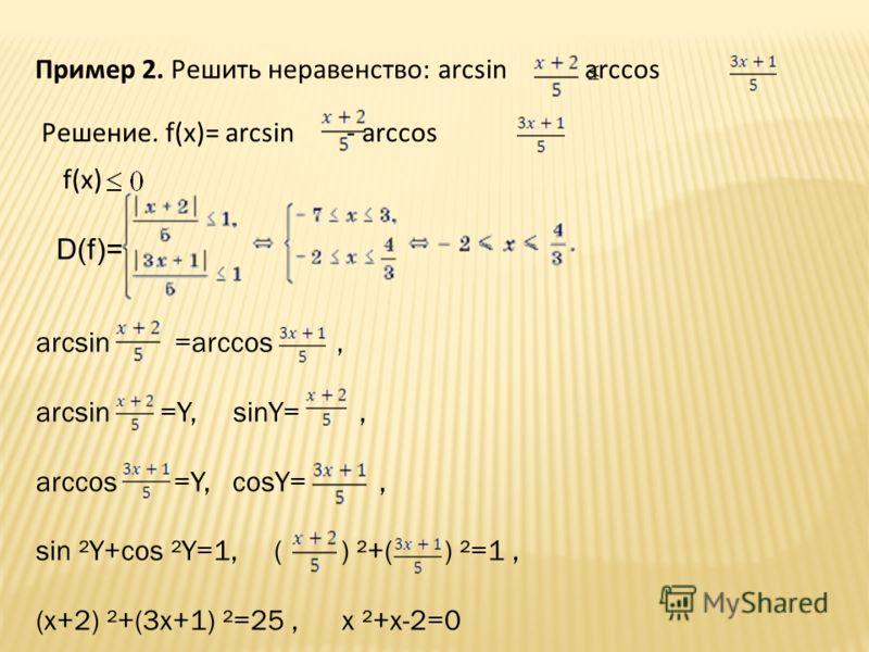 Пример 2. Решить неравенство: arcsin arccos Решение. f(x)= arcsin - arccos f(x) D(f)= arcsin =arccos, arcsin =Y, sinY=, arccos =Y, cosY=, sin ²Y+cos ²Y=1, ( ) ²+( ) ²=1, (x+2) ²+(3x+1) ²=25, x ²+x-2=0