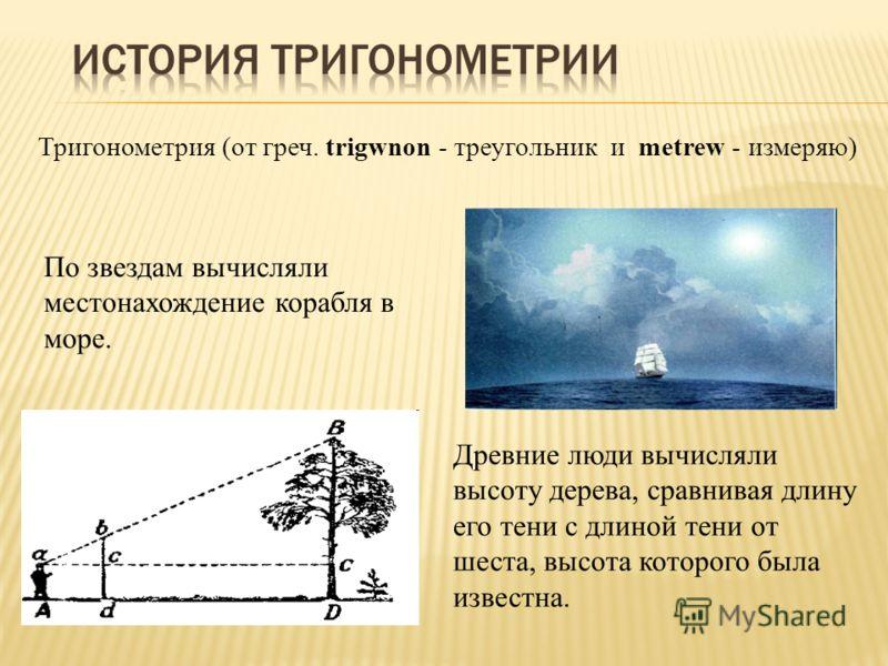 По звездам вычисляли местонахождение корабля в море. Древние люди вычисляли высоту дерева, сравнивая длину его тени с длиной тени от шеста, высота которого была известна. Тригонометрия (от греч. trigwnon - треугольник и metrew - измеряю)