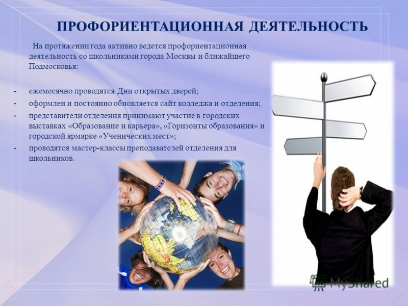 ПРОФОРИЕНТАЦИОННАЯ ДЕЯТЕЛЬНОСТЬ На протяжении года активно ведется профориентационная деятельность со школьниками города Москвы и ближайшего Подмосковья: -ежемесячно проводятся Дни открытых дверей; -оформлен и постоянно обновляется сайт колледжа и от