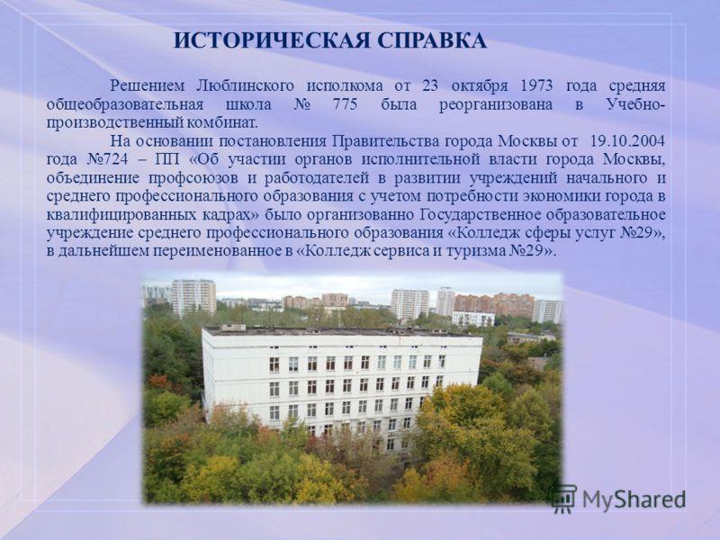 ИСТОРИЧЕСКАЯ СПРАВКА Решением Люблинского исполкома от 23 октября 1973 года средняя общеобразовательная школа 775 была реорганизована в Учебно- производственный комбинат. На основании постановления Правительства города Москвы от 19.10.2004 года 724 –