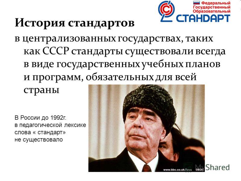 История стандартов в централизованных государствах, таких как СССР стандарты существовали всегда в виде государственных учебных планов и программ, обязательных для всей страны В России до 1992г. в педагогической лексике слова « стандарт» не существов