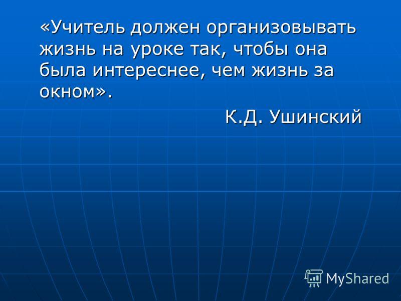 «Учитель должен организовывать жизнь на уроке так, чтобы она была интереснее, чем жизнь за окном». К.Д. Ушинский