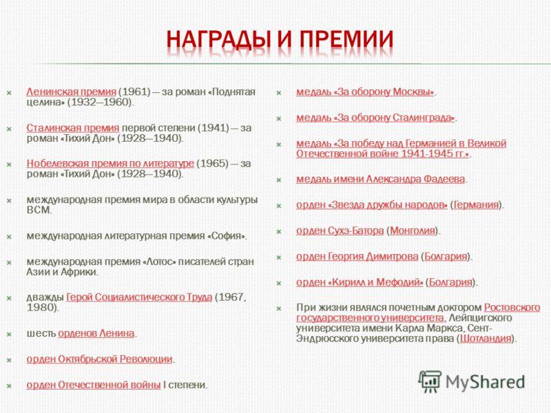 Ленинская премия (1961) за роман «Поднятая целина» (19321960). Ленинская премия Сталинская премия первой степени (1941) за роман «Тихий Дон» (19281940). Сталинская премия Нобелевская премия по литературе (1965) за роман «Тихий Дон» (19281940). Нобеле