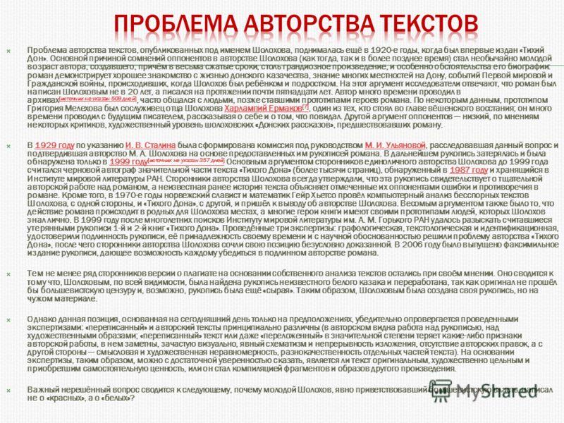 Проблема авторства текстов, опубликованных под именем Шолохова, поднималась ещё в 1920-е годы, когда был впервые издан «Тихий Дон». Основной причиной сомнений оппонентов в авторстве Шолохова (как тогда, так и в более позднее время) стал необычайно мо