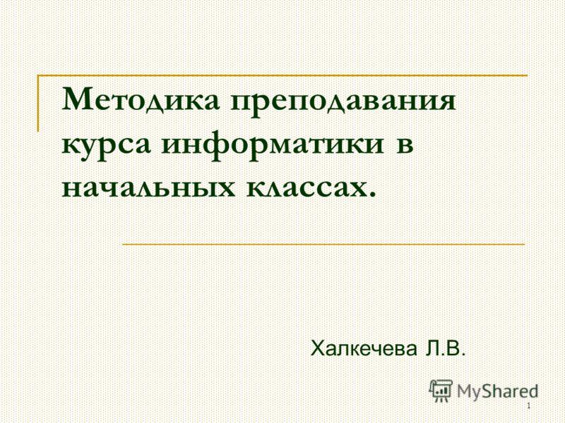 1 Методика преподавания курса информатики в начальных классах. Халкечева Л.В.