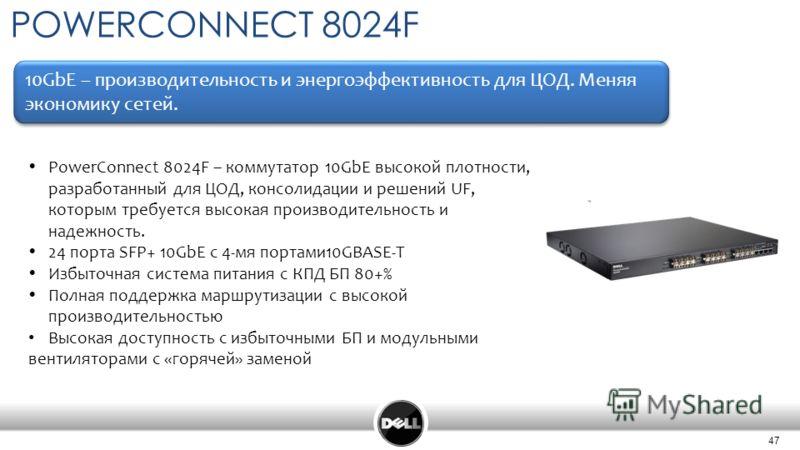 47 POWERCONNEСT 8024F 10GbE – производительность и энергоэффективность для ЦОД. Меняя экономику сетей. PowerConnect 8024F – коммутатор 10GbE высокой плотности, разработанный для ЦОД, консолидации и решений UF, которым требуется высокая производительн
