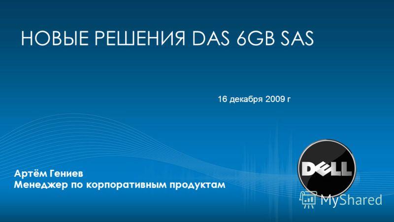 НОВЫЕ РЕШЕНИЯ DAS 6GB SAS Артём Гениев Менеджер по корпоративным продуктам 16 декабря 2009 г