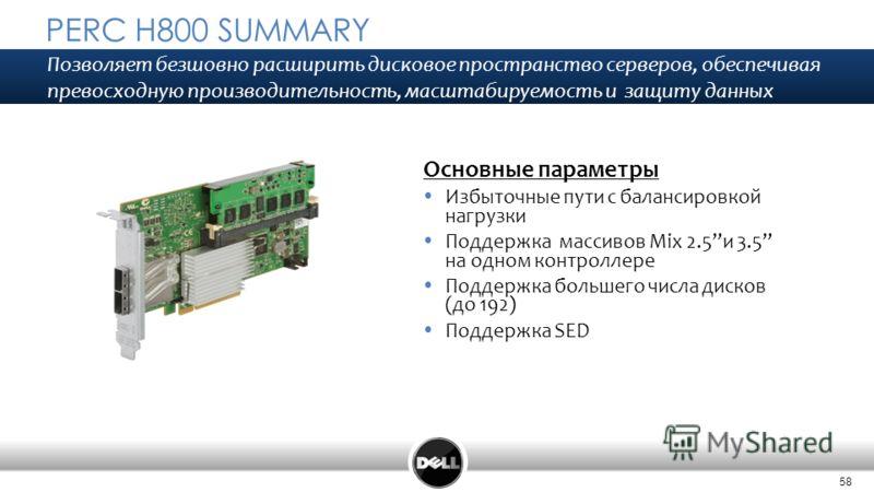 58 PERC H800 SUMMARY Основные параметры Избыточные пути с балансировкой нагрузки Поддержка массивов Mix 2.5и 3.5 на одном контроллере Поддержка большего числа дисков (до 192) Поддержка SED Позволяет безшовно расширить дисковое пространство серверов,