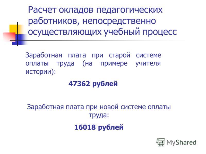 Расчет окладов педагогических работников, непосредственно осуществляющих учебный процесс Заработная плата при старой системе оплаты труда (на примере учителя истории): 47362 рублей Заработная плата при новой системе оплаты труда: 16018 рублей