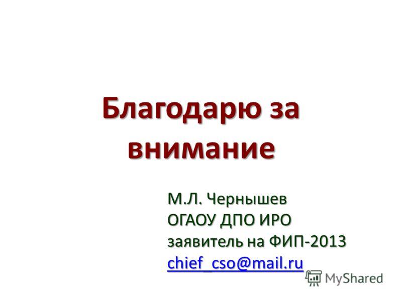 Благодарю за внимание М.Л. Чернышев ОГАОУ ДПО ИРО заявитель на ФИП-2013 chief_cso@mail.ru