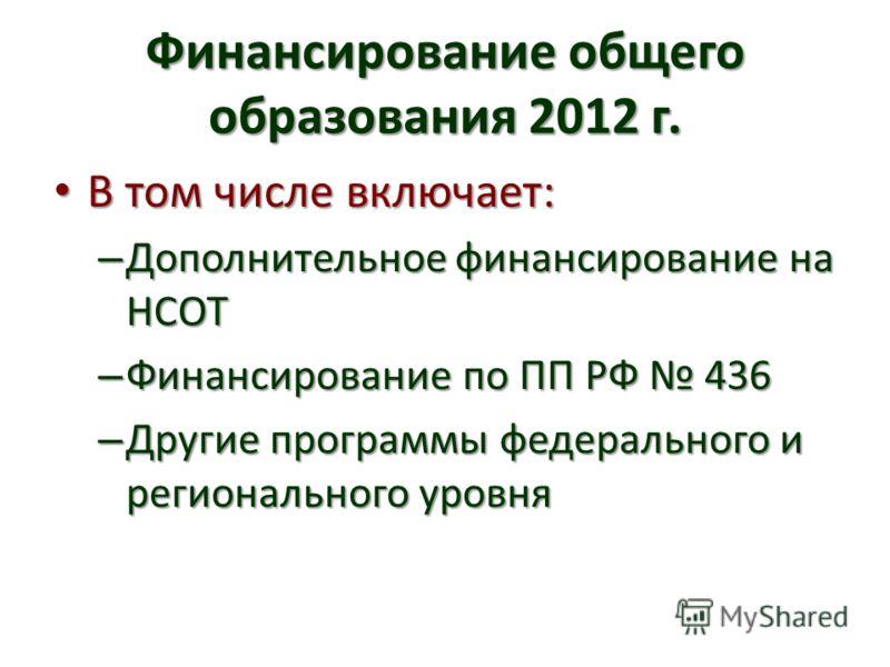 Финансирование общего образования 2012 г. В том числе включает: В том числе включает: – Дополнительное финансирование на НСОТ – Финансирование по ПП РФ 436 – Другие программы федерального и регионального уровня