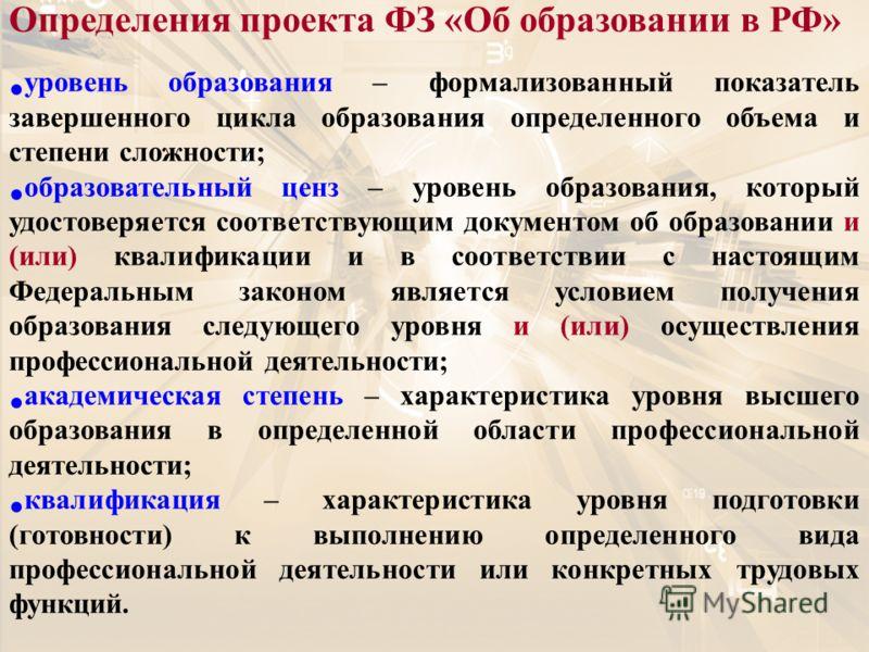 Определения проекта ФЗ «Об образовании в РФ» уровень образования – формализованный показатель завершенного цикла образования определенного объема и степени сложности; образовательный ценз – уровень образования, который удостоверяется соответствующим