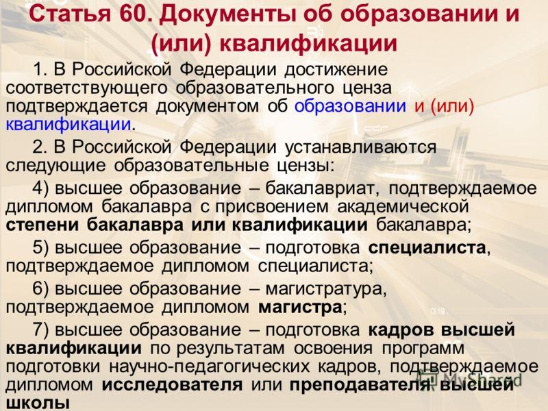 Статья 60. Документы об образовании и (или) квалификации 1. В Российской Федерации достижение соответствующего образовательного ценза подтверждается документом об образовании и (или) квалификации. 2. В Российской Федерации устанавливаются следующие о