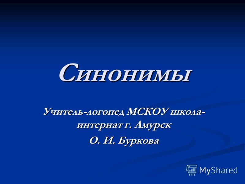 Синонимы Учитель-логопед МСКОУ школа- интернат г. Амурск О. И. Буркова