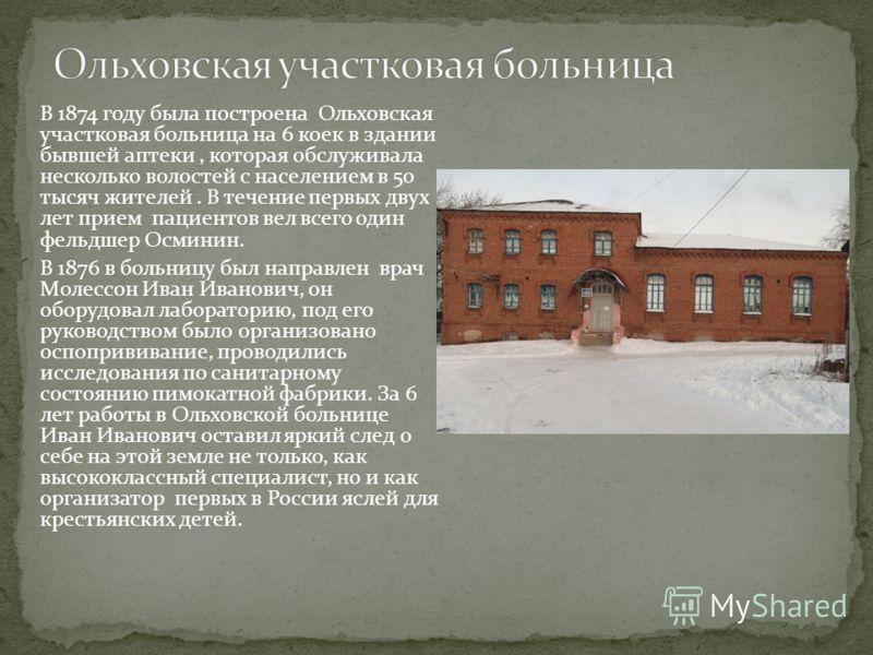 В 1874 году была построена Ольховская участковая больница на 6 коек в здании бывшей аптеки, которая обслуживала несколько волостей с населением в 50 тысяч жителей. В течение первых двух лет прием пациентов вел всего один фельдшер Осминин. В 1876 в бо