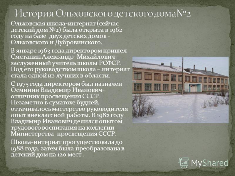 Ольховская школа-интернат (сейчас детский дом 2) была открыта в 1962 году на базе двух детских домов - Ольховского и Дубровинского. В январе 1963 года директором пришел Сметанин Александр Михайлович- заслуженный учитель школы РСФСР. Под его руководст