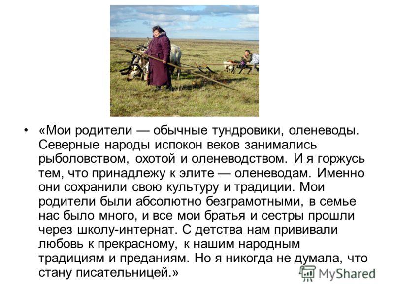 «Мои родители обычные тундровики, оленеводы. Северные народы испокон веков занимались рыболовством, охотой и оленеводством. И я горжусь тем, что принадлежу к элите оленеводам. Именно они сохранили свою культуру и традиции. Мои родители были абсолютно