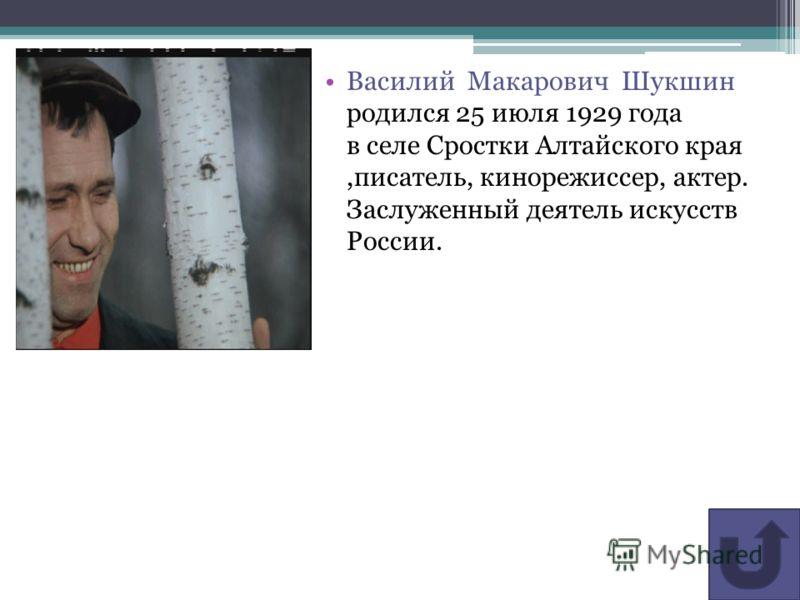 Василий Макарович Шукшин родился 25 июля 1929 года в селе Сростки Алтайского края,писатель, кинорежиссер, актер. Заслуженный деятель искусств России.
