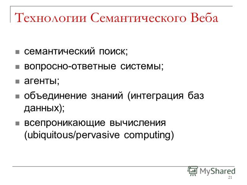 Технологии Семантического Веба семантический поиск; вопросно-ответные системы; агенты; объединение знаний (интеграция баз данных); всепроникающие вычисления (ubiquitous/pervasive computing) 21