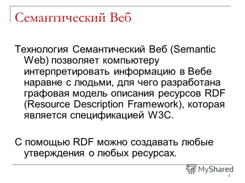 Семантический Веб Технология Семантический Веб (Semantic Web) позволяет компьютеру интерпретировать информацию в Вебе наравне с людьми, для чего разработана графовая модель описания ресурсов RDF (Resource Description Framework), которая является спец