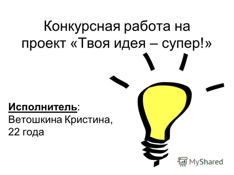 Конкурсная работа на проект «Твоя идея – супер!» Исполнитель: Ветошкина Кристина, 22 года
