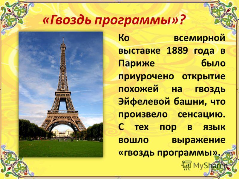 Ко всемирной выставке 1889 года в Париже было приурочено открытие похожей на гвоздь Эйфелевой башни, что произвело сенсацию. С тех пор в язык вошло выражение «гвоздь программы». «Гвоздь программы»?