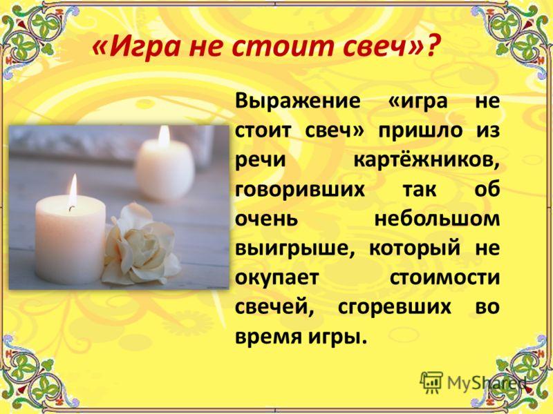Выражение «игра не стоит свеч» пришло из речи картёжников, говоривших так об очень небольшом выигрыше, который не окупает стоимости свечей, сгоревших во время игры. «Игра не стоит свеч»?