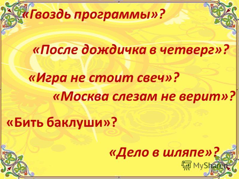 «Гвоздь программы»? «После дождичка в четверг»? «Игра не стоит свеч»? «Москва слезам не верит»? «Бить баклуши»? «Дело в шляпе»?