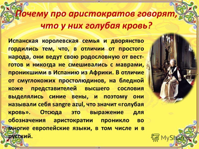 Испанская королевская семья и дворянство гордились тем, что, в отличии от простого народа, они ведут свою родословную от вест- готов и никогда не смешивались с маврами, проникшими в Испанию из Африки. В отличие от смуглокожих простолюдинов, на бледно