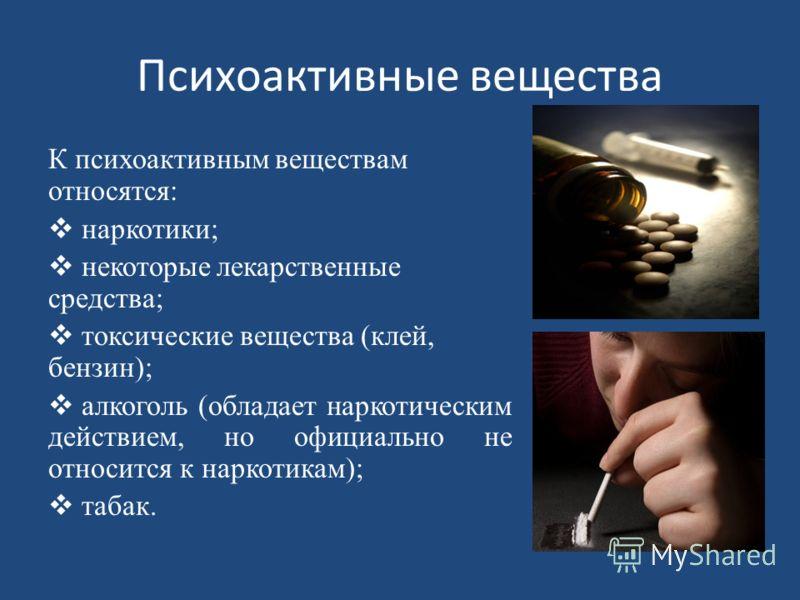 Психоактивные вещества К психоактивным веществам относятся: наркотики; некоторые лекарственные средства; токсические вещества (клей, бензин); алкоголь (обладает наркотическим действием, но официально не относится к наркотикам); табак.