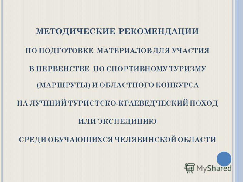 МЕТОДИЧЕСКИЕ РЕКОМЕНДАЦИИ ПО ПОДГОТОВКЕ МАТЕРИАЛОВ ДЛЯ УЧАСТИЯ В ПЕРВЕНСТВЕ ПО СПОРТИВНОМУ ТУРИЗМУ (МАРШРУТЫ) И ОБЛАСТНОГО КОНКУРСА НА ЛУЧШИЙ ТУРИСТСКО-КРАЕВЕДЧЕСКИЙ ПОХОД ИЛИ ЭКСПЕДИЦИЮ СРЕДИ ОБУЧАЮЩИХСЯ ЧЕЛЯБИНСКОЙ ОБЛАСТИ