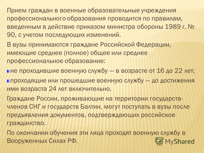 Прием граждан в военные образовательные учреждения профессионального образования проводится по правилам, введенным в действие приказом министра обороны 1989 г. 90, с учетом последующих изменений. В вузы принимаются граждане Российской Федерации, имею