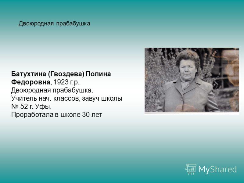 Батухтина (Гвоздева) Полина Федоровна, 1923 г.р. Двоюродная прабабушка. Учитель нач. классов, завуч школы 52 г. Уфы. Проработала в школе 30 лет Двоюродная прабабушка