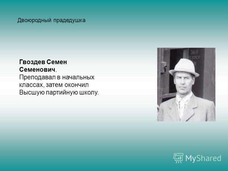 Гвоздев Семен Семенович. Преподавал в начальных классах, затем окончил Высшую партийную школу. Двоюродный прадедушка