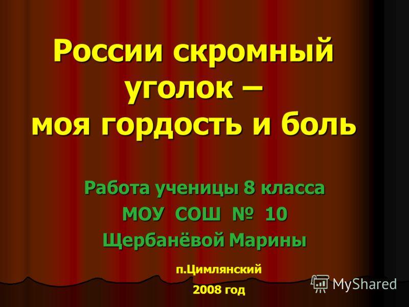 России скромный уголок – моя гордость и боль Работа ученицы 8 класса МОУ СОШ 10 Щербанёвой Марины п.Цимлянский 2008 год