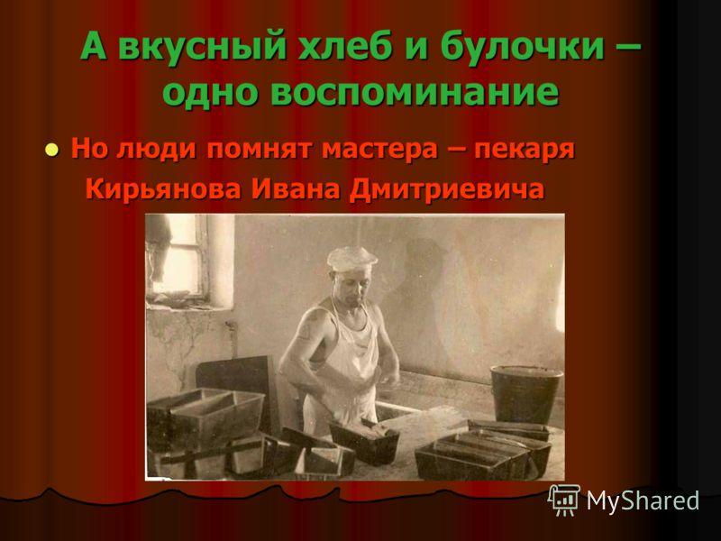 А вкусный хлеб и булочки – одно воспоминание Но люди помнят мастера – пекаря Но люди помнят мастера – пекаря Кирьянова Ивана Дмитриевича Кирьянова Ивана Дмитриевича