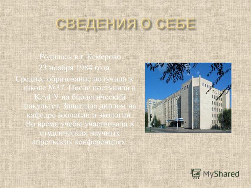 Родилась в г. Кемерово 23 ноября 1984 года. Среднее образование получила в школе 37. После поступила в КемГУ на биологический факультет. Защитила диплом на кафедре зоологии и экологии. Во время учебы участвовала в студенческих научных апрельских конф