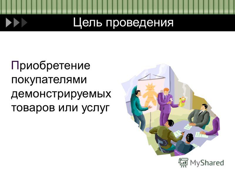 Цель проведения Приобретение покупателями демонстрируемых товаров или услуг