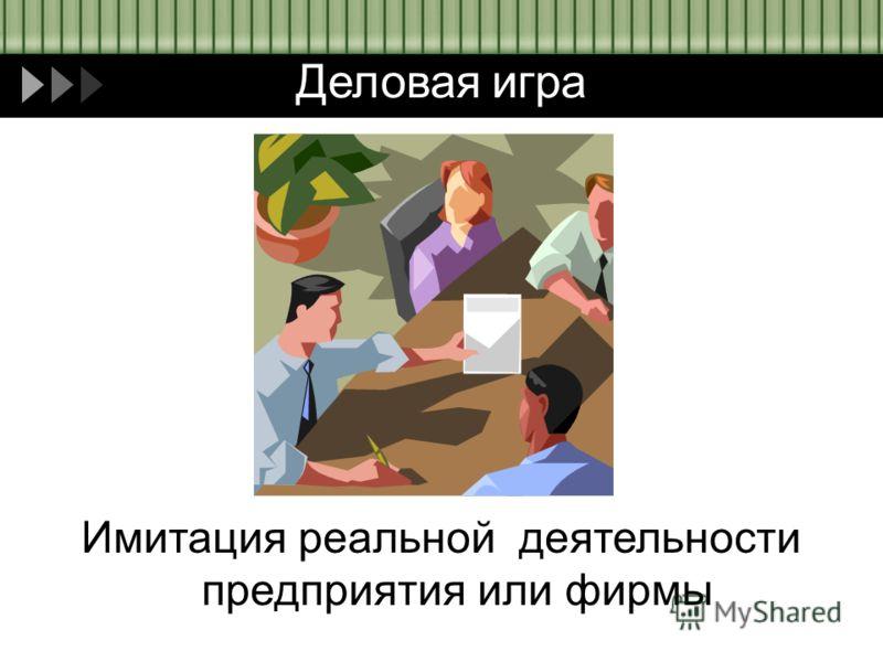 Деловая игра Имитация реальной деятельности предприятия или фирмы