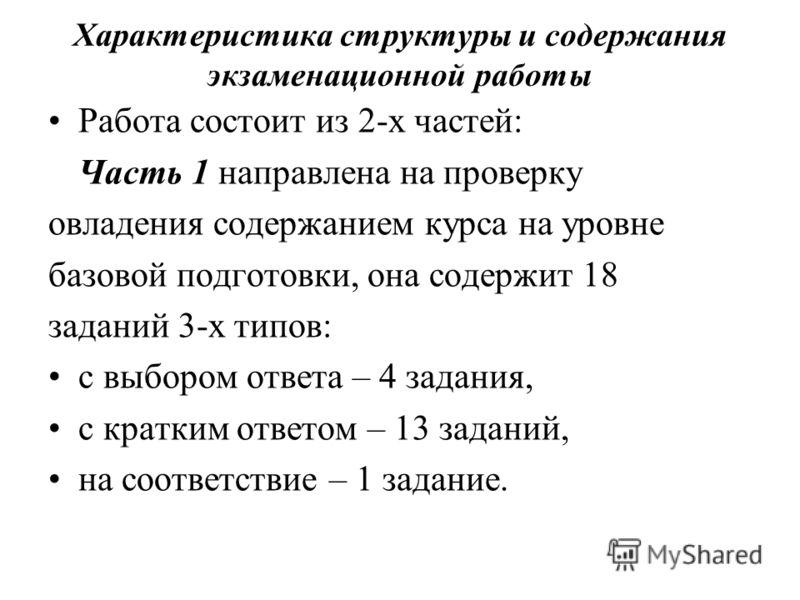 Характеристика структуры и содержания экзаменационной работы Работа состоит из 2-х частей: Часть 1 направлена на проверку овладения содержанием курса на уровне базовой подготовки, она содержит 18 заданий 3-х типов: с выбором ответа – 4 задания, с кра