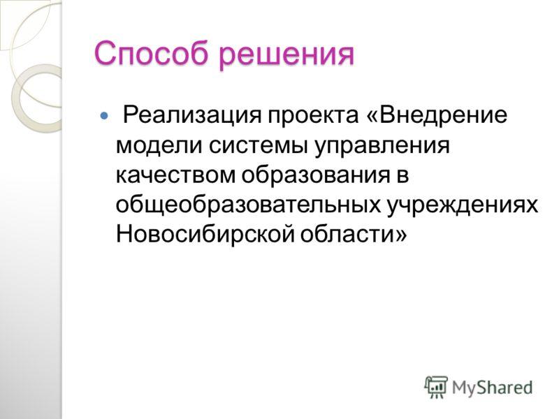 Способ решения Реализация проекта «Внедрение модели системы управления качеством образования в общеобразовательных учреждениях Новосибирской области»