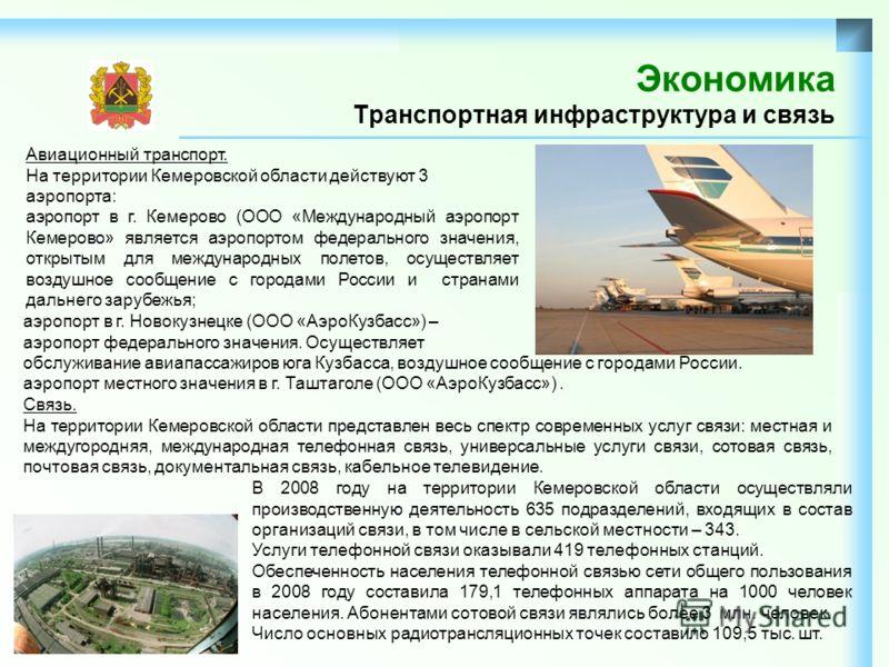 Экономика Транспортная инфраструктура и связь Авиационный транспорт. На территории Кемеровской области действуют 3 аэропорта: аэропорт в г. Кемерово (ООО «Международный аэропорт Кемерово» является аэропортом федерального значения, открытым для междун